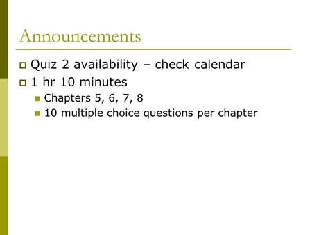 Announcements  Quiz 2 availability – check calendar  1 hr 10 minutes Chapters 5, 6, 7, 8 10 multiple choice questions per chapter.