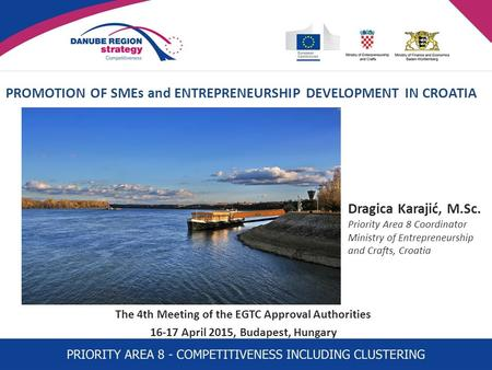 PROMOTION OF SMEs and ENTREPRENEURSHIP DEVELOPMENT IN CROATIA The 4th Meeting of the EGTC Approval Authorities 16-17 April 2015, Budapest, Hungary Dragica.