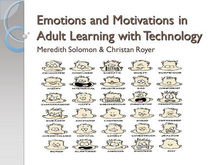 Emotions and Motivations in Adult Learning with Technology Meredith Solomon & Christan Royer.