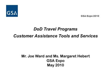GSA Expo 2010 DoD Travel Programs Customer Assistance Tools and Services Mr. Joe Ward and Ms. Margaret Hebert GSA Expo May 2010.