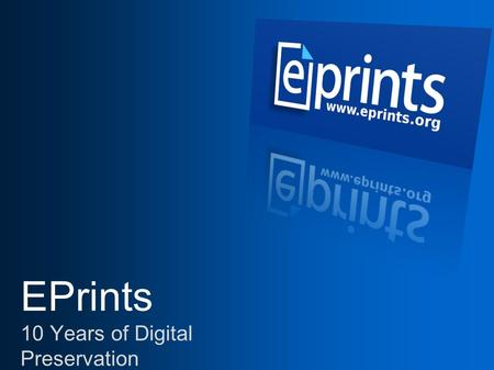 EPrints 10 Years of Digital Preservation. What is EPrints For?  EPrints offers a safe, open and useful place to store, share and manage material in the.