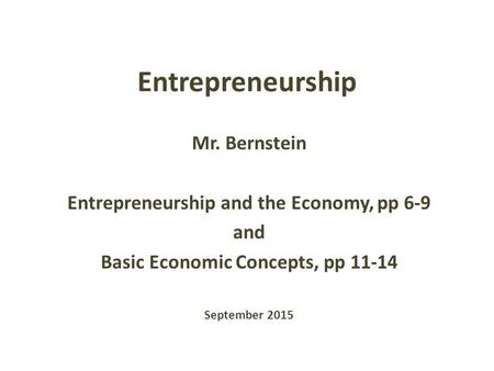 Entrepreneurship Mr. Bernstein Entrepreneurship and the Economy, pp 6-9 and Basic Economic Concepts, pp 11-14 September 2015.