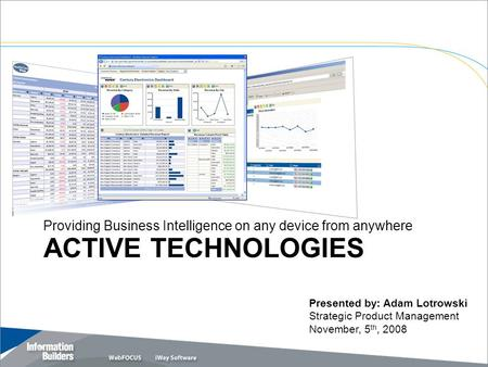 ACTIVE TECHNOLOGIES Providing Business Intelligence on any device from anywhere Copyright 2007, Information Builders. Slide 1 Presented by: Adam Lotrowski.