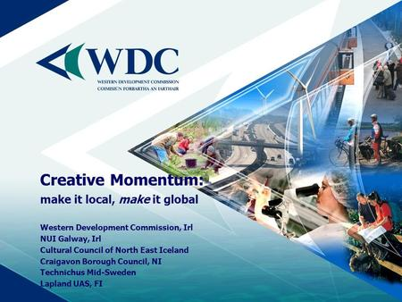 Creative Momentum: make it local, make it global Western Development Commission, Irl NUI Galway, Irl Cultural Council of North East Iceland Craigavon Borough.
