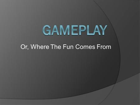 Or, Where The Fun Comes From. What Is Gameplay?  Defined as consisting of the challenges and actions that a game offers  Challenges for the player to.