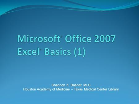 Shannon K. Basher, MLS Houston Academy of Medicine – Texas Medical Center Library.