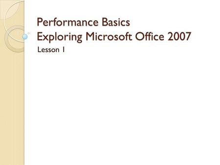 Performance Basics Exploring Microsoft Office 2007 Lesson 1.