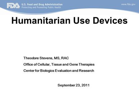 Humanitarian Use Devices September 23, 2011 Theodore Stevens, MS, RAC Office of Cellular, Tissue and Gene Therapies Center for Biologics Evaluation and.