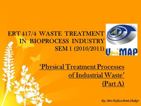 ERT 417/4 WASTE TREATMENT IN BIOPROCESS INDUSTRY SEM 1 (2010/2011) 'Physical Treatment Processes of Industrial Waste' (Part A) By; Mrs Hafiza Binti Shukor.
