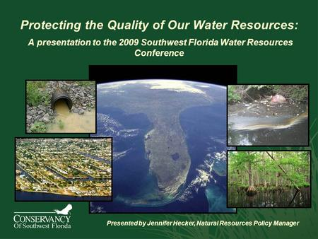 Protecting the Quality of Our Water Resources: A presentation to the 2009 Southwest Florida Water Resources Conference Presented by Jennifer Hecker, Natural.