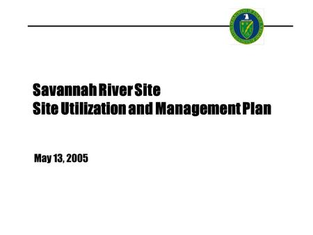 Savannah River Site Site Utilization and Management Plan May 13, 2005.