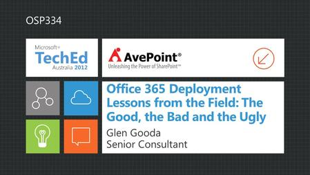 Office 365 Deployment Lessons from the Field: The Good, the Bad and the Ugly Glen Gooda Senior Consultant OSP334.