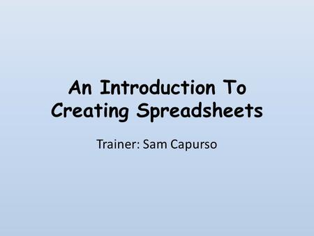 An Introduction To Creating Spreadsheets Trainer: Sam Capurso.