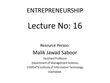 ENTREPRENEURSHIP Lecture No: 16 Resource Person: Malik Jawad Saboor Assistant Professor Department of Management Sciences COMSATS Institute of Information.
