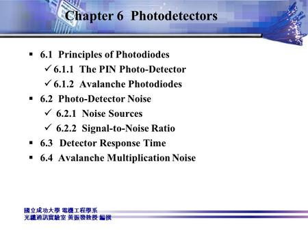 國立成功大學 電機工程學系 光纖通訊實驗室 黃振發教授 編撰 Chapter 6 Photodetectors  6.1 Principles of Photodiodes 6.1.1 The PIN Photo-Detector 6.1.2 Avalanche Photodiodes  6.2.