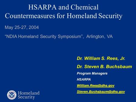 "HSARPA and Chemical Countermeasures for Homeland Security May 25-27, 2004 ""NDIA Homeland Security Symposium"", Arlington, VA Dr. William S. Rees, Jr. Dr."