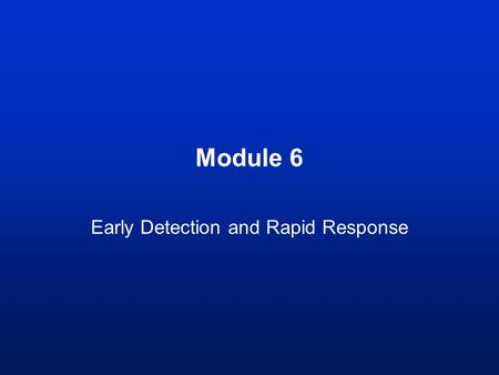 Module 6 Early Detection and Rapid Response. Learning outcomes By the end of this module you should be able to: –Understand the role of early detection.