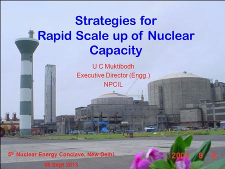 Strategies for Rapid Scale up of Nuclear Capacity U C Muktibodh Executive Director (Engg.) NPCIL 5 th Nuclear Energy Conclave, New Delhi 06 Sept 2013.