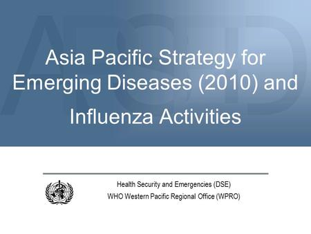 ASDPE Asia Pacific Strategy for Emerging Diseases (2010) and Influenza Activities Health Security and Emergencies (DSE) WHO Western Pacific Regional Office.