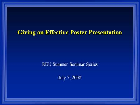 REU Summer Seminar Series July 7, 2008 Giving an Effective Poster Presentation.