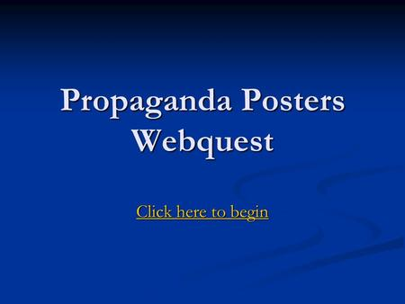 Propaganda Posters Webquest Click here to begin Click here to begin.