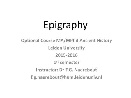 Epigraphy Optional Course MA/MPhil Ancient History Leiden University 2015-2016 1 st semester Instructor: Dr F.G. Naerebout