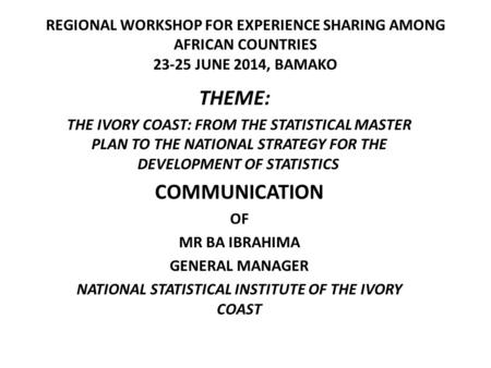 REGIONAL WORKSHOP FOR EXPERIENCE SHARING AMONG AFRICAN COUNTRIES 23-25 JUNE 2014, BAMAKO THEME: THE IVORY COAST: FROM THE STATISTICAL MASTER PLAN TO THE.