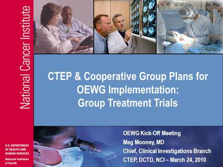 OEWG Kick-Off Meeting Meg Mooney, MD Chief, Clinical Investigations Branch CTEP, DCTD, NCI – March 24, 2010 CTEP & Cooperative Group Plans for OEWG Implementation:
