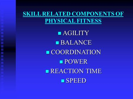 SKILL RELATED COMPONENTS OF PHYSICAL FITNESS AGILITY AGILITY BALANCE BALANCE COORDINATION COORDINATION POWER POWER REACTION TIME REACTION TIME SPEED SPEED.