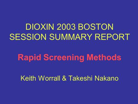 DIOXIN 2003 BOSTON SESSION SUMMARY REPORT Rapid Screening Methods Keith Worrall & Takeshi Nakano.