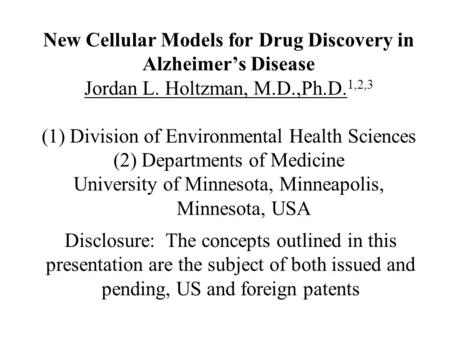New Cellular Models for Drug Discovery in Alzheimer's Disease Jordan L. Holtzman, M.D.,Ph.D. 1,2,3 (1) Division of Environmental Health Sciences (2) Departments.