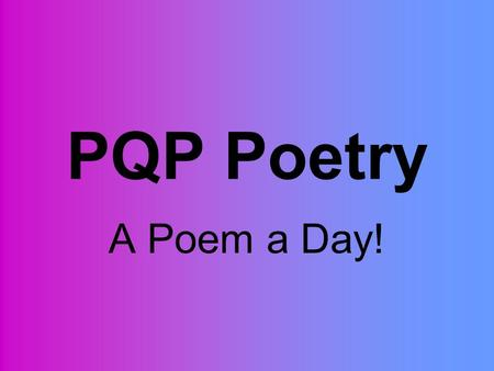 PQP Poetry A Poem a Day!. PQP Simplified P- Praise…what do you like? Q- Questions…what didn't you understand? P- Polish…what would you change?