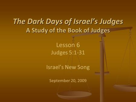 The Dark Days of Israel's Judges A Study of the Book of Judges The Dark Days of Israel's Judges A Study of the Book of Judges Lesson 6 Judges 5:1-31 Israel's.