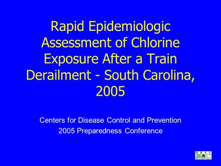Rapid Epidemiologic Assessment of Chlorine Exposure After a Train Derailment - South Carolina, 2005 Centers for Disease Control and Prevention 2005 Preparedness.
