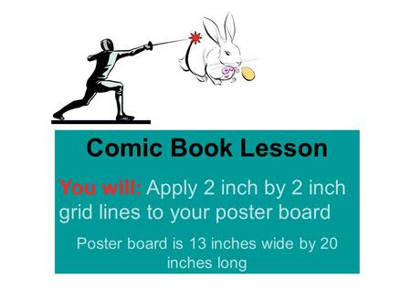 Comic Book Lesson You will: Apply 2 inch by 2 inch grid lines to your poster board Poster board is 13 inches wide by 20 inches long.