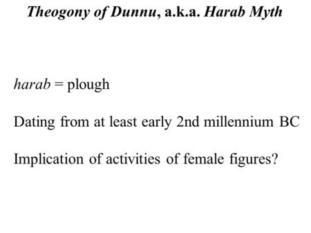 Harab = plough Dating from at least early 2nd millennium BC Implication of activities of female figures? Theogony of Dunnu, a.k.a. Harab Myth.