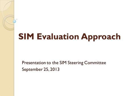 SIM Evaluation Approach Presentation to the SIM Steering Committee September 25, 2013.