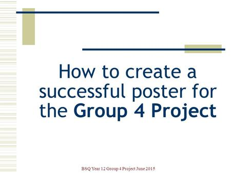 How to create a successful poster for the Group 4 Project BSQ Year 12 Group 4 Project June 2015.