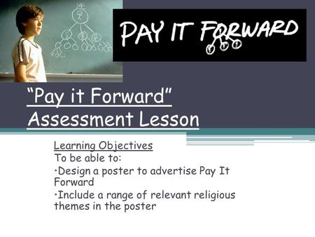 """Pay it Forward"" Assessment Lesson Learning Objectives To be able to: Design a poster to advertise Pay It Forward Include a range of relevant religious."