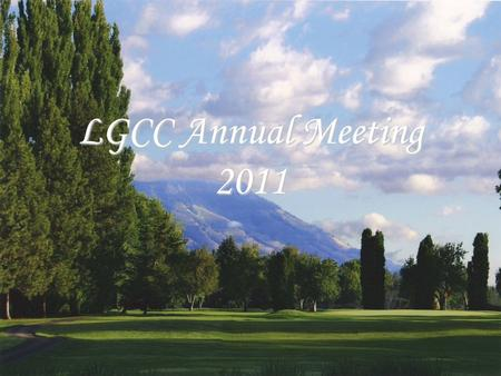 LGCC Annual Meeting 2011. Committees 2010-11 Finance Committee –Bill Anhorn, Mike Moeller, Heather Price Greens Committee –Brian Bell, Russ Scott, Monte.