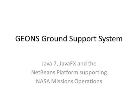 GEONS Ground Support System Java 7, JavaFX and the NetBeans Platform supporting NASA Missions Operations.