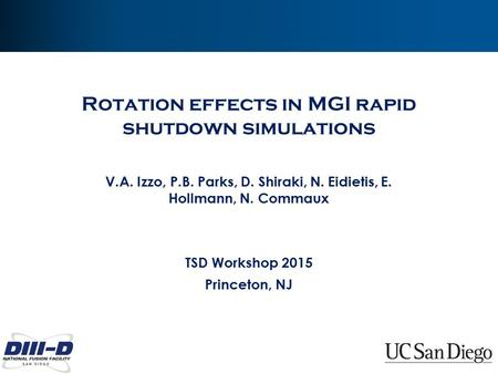 Rotation effects in MGI rapid shutdown simulations V.A. Izzo, P.B. Parks, D. Shiraki, N. Eidietis, E. Hollmann, N. Commaux TSD Workshop 2015 Princeton,