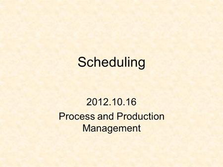 Scheduling 2012.10.16 Process and Production Management.