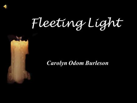 Fleeting Light Carolyn Odom Burleson. Fleeting Light You came - and stayed but a little while You offered nothing but a smile In that brief time a ray.