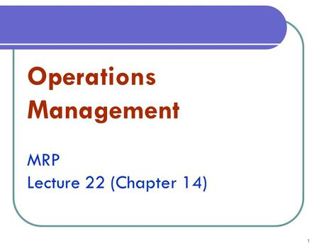 1 Operations Management MRP Lecture 22 (Chapter 14)