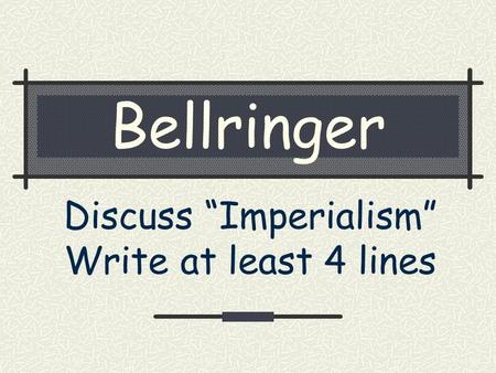 "Bellringer Discuss ""Imperialism"" Write at least 4 lines."