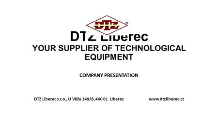 DTZ Liberec YOUR SUPPLIER OF TECHNOLOGICAL EQUIPMENT COMPANY PRESENTATION DTZ Liberec s.r.o., U Věže 149/8, 460 01 Liberec www.dtzliberec.cz.