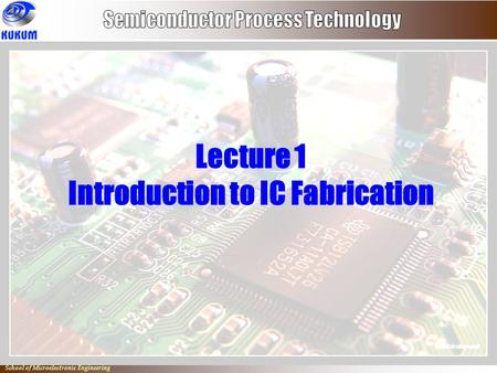 Io School of Microelectronic Engineering Lecture 1 Introduction to IC Fabrication.