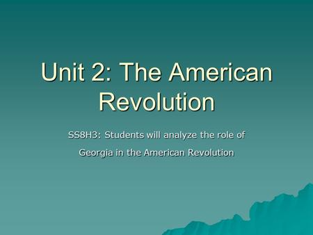 Unit 2: The American Revolution SS8H3: Students will analyze the role of Georgia in the American Revolution.