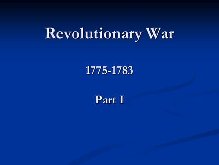 Revolutionary War 1775-1783 Part I. Recap 1 st Continental Congress 1 st Continental Congress Sep-Oct 1774 Sep-Oct 1774 Petitioned King and Parliament.